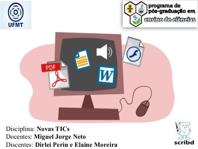 Disciplina: Novas TICs Docentes: Miguel Jorge Neto Discentes: Dirlei Perin e Elaine Moreira