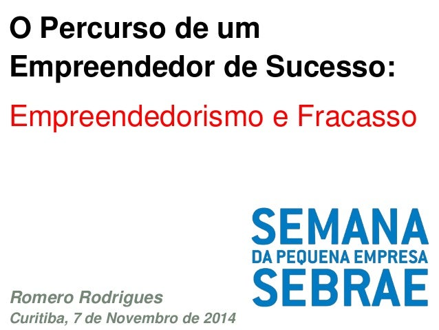O Percurso de um  Empreendedor de Sucesso:  Empreendedorismo e Fracasso  Romero Rodrigues  Curitiba, 7 de Novembro de 2014