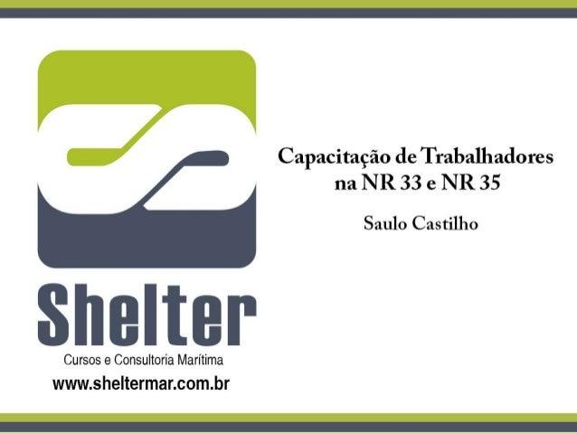 Shelter Cursos de Proteção e Segurança Marítima Apresentação sobre as Normas Regulamentadoras 33 e 35 do MTE. Saulo Castil...