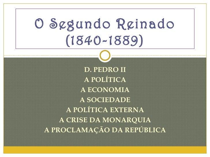 D. PEDRO II A POLÍTICA A ECONOMIA A SOCIEDADE A POLÍTICA EXTERNA A CRISE DA MONARQUIA A PROCLAMAÇÃO DA REPÚBLICA O Segundo...