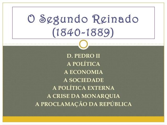 O Segundo Reinado    (1840-1889)            D. PEDRO II            A POLÍTICA           A ECONOMIA          A SOCIEDADE   ...