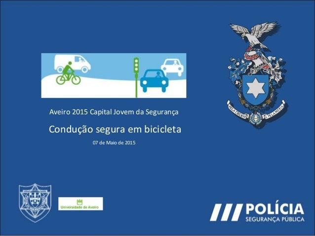 Aveiro 2015 Capital Jovem da Segurança Condução segura em bicicleta 07 de Maio de 2015