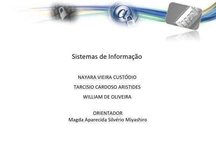 Sistemas de Informação  NAYARA VIEIRA CUSTÓDIO   TARCISIO CARDOSO ARISTIDES   WILLIAM DE OLIVEIRA   ORIENTADOR Magda Apare...