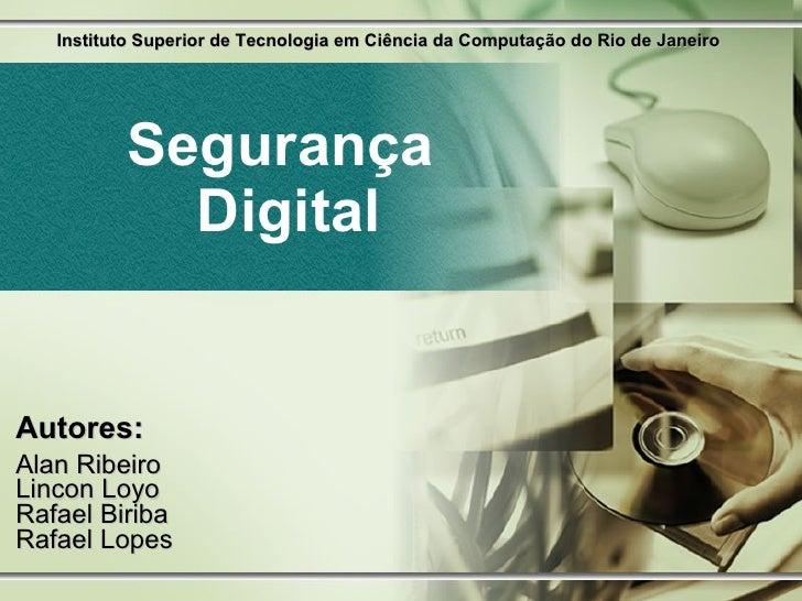 Segurança  Digital Autores: Alan Ribeiro Lincon Loyo Rafael Biriba Rafael Lopes Instituto Superior de Tecnologia em Ciênci...