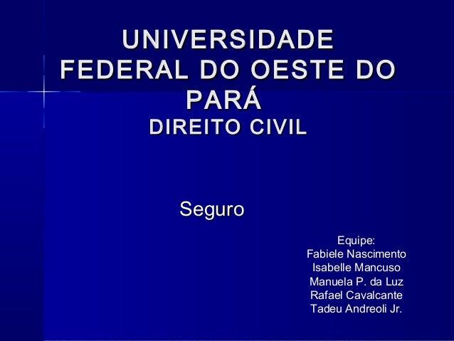 UNIVERSIDADE FEDERAL DO OESTE DO PARÁ DIREITO CIVIL  Seguro Equipe: Fabiele Nascimento Isabelle Mancuso Manuela P. da Luz ...
