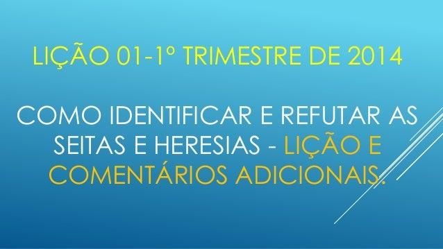LIÇÃO 01-1º TRIMESTRE DE 2014  COMO IDENTIFICAR E REFUTAR AS SEITAS E HERESIAS - LIÇÃO E COMENTÁRIOS ADICIONAIS.