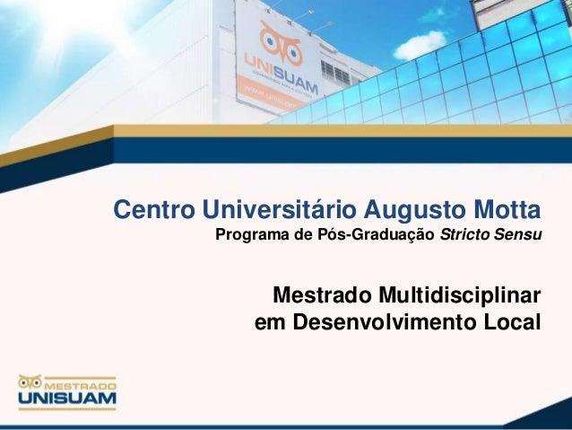 Centro Universitário Augusto Motta Programa de Pós-Graduação Stricto Sensu  Mestrado Multidisciplinar em Desenvolvimento L...
