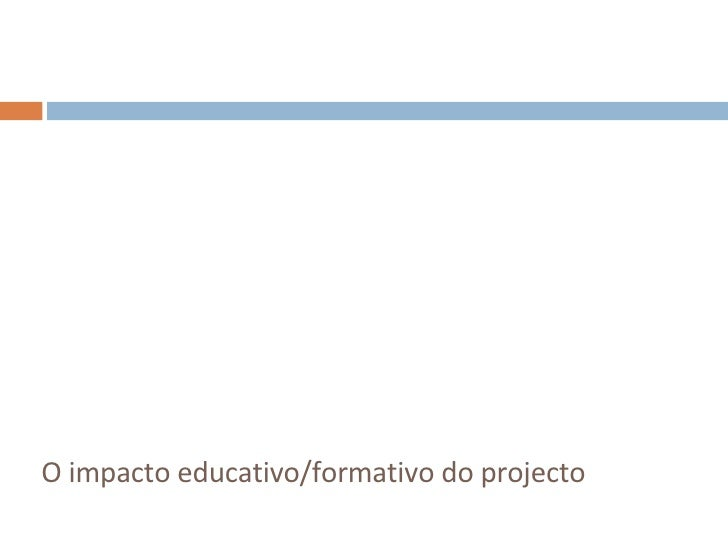 <ul><li>O impacto educativo/formativo do projecto </li></ul>
