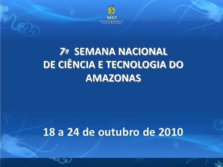 7ª SEMANA NACIONAL DE CIÊNCIA E TECNOLOGIA DO         AMAZONAS    18 a 24 de outubro de 2010         ASSESSORIA DE COMUNIC...