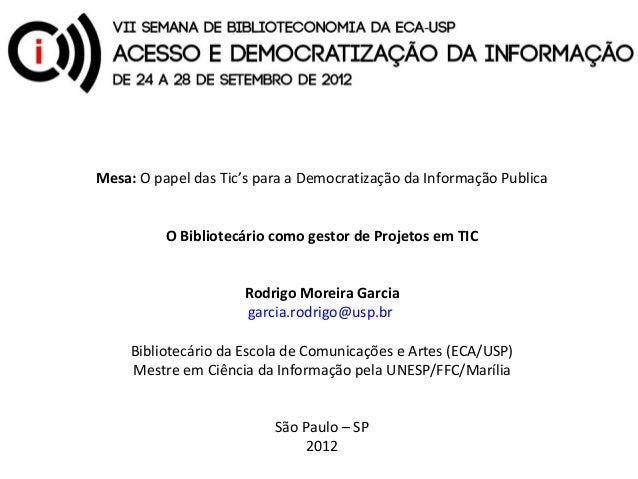 Mesa:OpapeldasTic'sparaaDemocratizaçãodaInformaçãoPublica          O Bibliotecário como gestor de Projetos em TI...