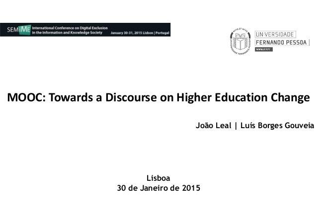 MOOC: Towards a Discourse on Higher Education Change João Leal | Luís Borges Gouveia Lisboa 30 de Janeiro de 2015