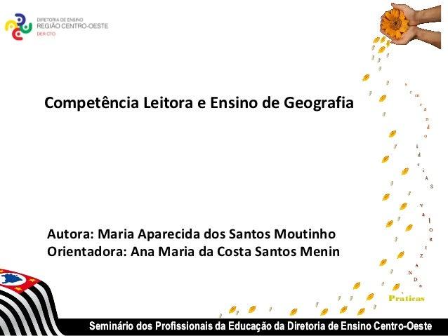 Competência Leitora e Ensino de GeografiaAutora: Maria Aparecida dos Santos MoutinhoOrientadora: Ana Maria da Costa Santos...