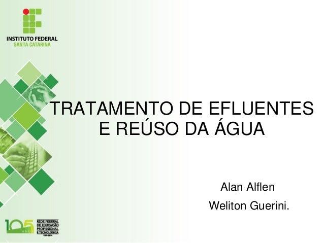 TRATAMENTO DE EFLUENTES E REÚSO DA ÁGUA Alan Alflen Weliton Guerini.