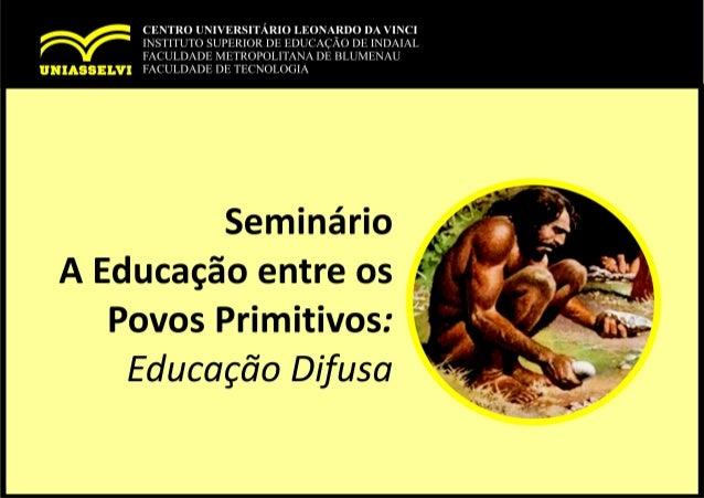 • A Educação antes da Escola A educação entre os povos primitivos constitui a forma mais rudimentar do tradicionalismo ped...