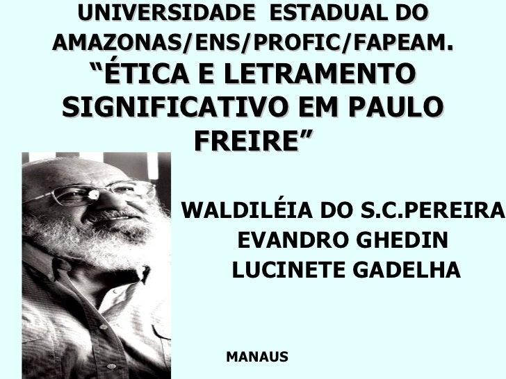 """UNIVERSIDADE  ESTADUAL DO AMAZONAS/ENS/PROFIC/FAPEAM . """"ÉTICA E LETRAMENTO SIGNIFICATIVO EM PAULO FREIRE"""" WALDILÉIA DO S.C..."""
