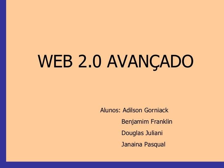 WEB 2.0 AVANÇADO Alunos: Adilson Gorniack Benjamim Franklin Douglas Juliani  Janaina Pasqual