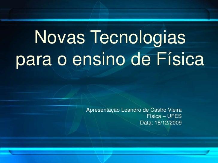 Novas Tecnologias para o ensino de Física          Apresentação Leandro de Castro Vieira                               Fís...