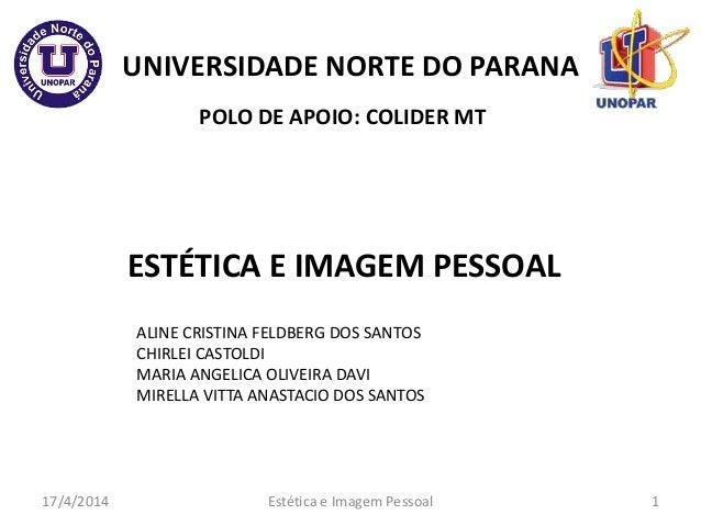 UNIVERSIDADE NORTE DO PARANA ESTÉTICA E IMAGEM PESSOAL POLO DE APOIO: COLIDER MT 17/4/2014 1 ALINE CRISTINA FELDBERG DOS S...
