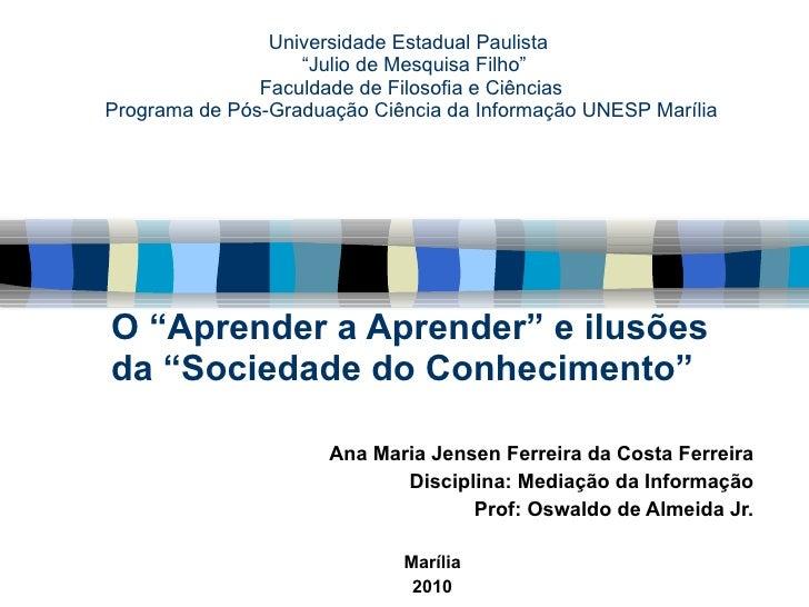 """O """"Aprender a Aprender"""" e ilusões da """"Sociedade do Conhecimento""""  Ana Maria Jensen Ferreira da Costa Ferreira Disciplina: ..."""