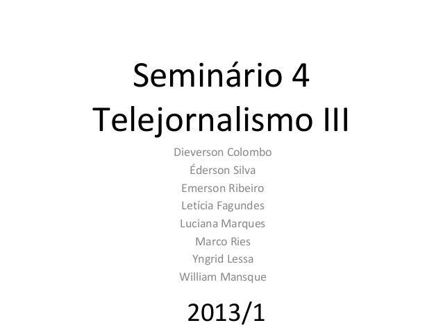 Seminário 4Telejornalismo III     Dieverson Colombo        Éderson Silva      Emerson Ribeiro      Letícia Fagundes      L...