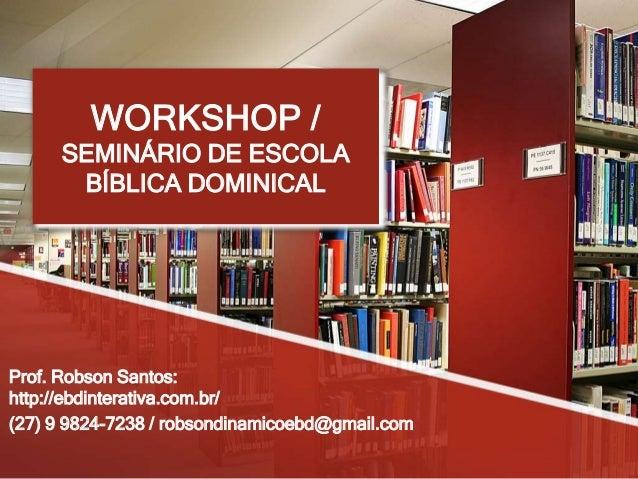 WORKSHOP / SEMINÁRIO DE ESCOLA BÍBLICA DOMINICAL Prof. Robson Santos: http://ebdinterativa.com.br/ (27) 9 9824-7238 / robs...