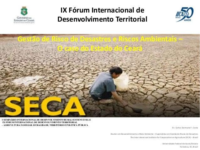 Gestão de Risco de Desastres e Riscos Ambientais – O caso do Estado do Ceará Dr. Carlos Germano F. Costa Doutor em Desenvo...