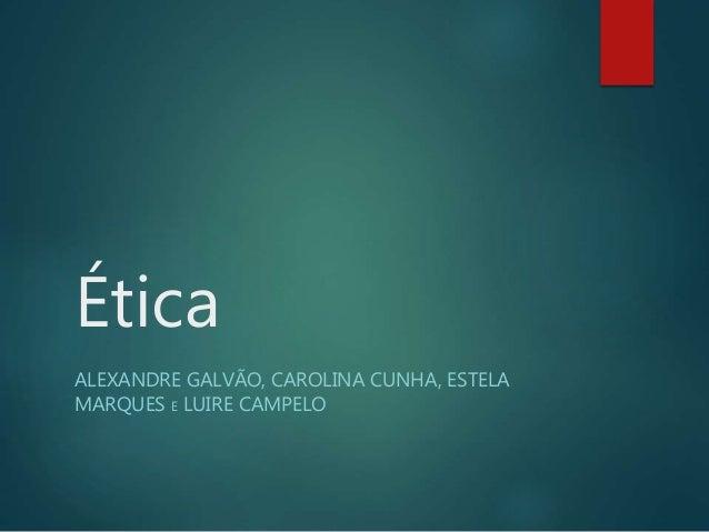Ética  ALEXANDRE GALVÃO, CAROLINA CUNHA, ESTELA  MARQUES E LUIRE CAMPELO
