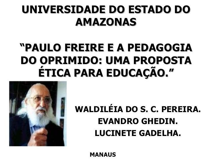 """UNIVERSIDADE DO ESTADO DO AMAZONAS """"PAULO FREIRE E A PEDAGOGIA DO OPRIMIDO: UMA PROPOSTA ÉTICA PARA EDUCAÇÃO."""" WALDILÉIA D..."""