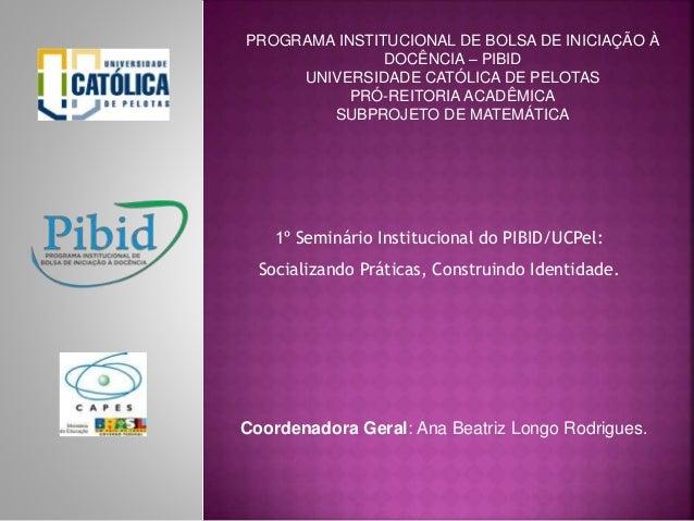 PROGRAMA INSTITUCIONAL DE BOLSA DE INICIAÇÃO À  DOCÊNCIA – PIBID  UNIVERSIDADE CATÓLICA DE PELOTAS  PRÓ-REITORIA ACADÊMICA...