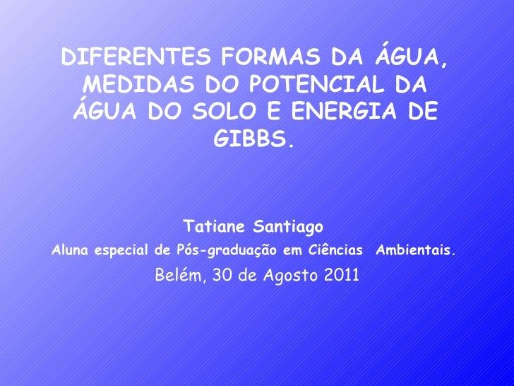 DIFERENTES FORMAS DA ÁGUA, MEDIDAS DO POTENCIAL DA ÁGUA DO SOLO E ENERGIA DE GIBBS. Tatiane Santiago  Aluna especial de Pó...