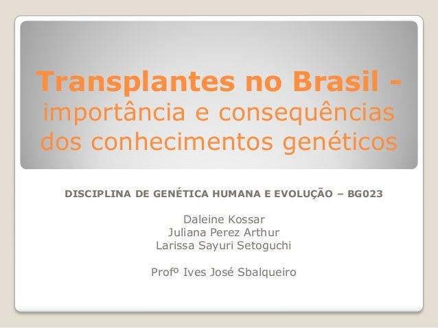 Transplantes no Brasil importância e consequências dos conhecimentos genéticos DISCIPLINA DE GENÉTICA HUMANA E EVOLUÇÃO – ...