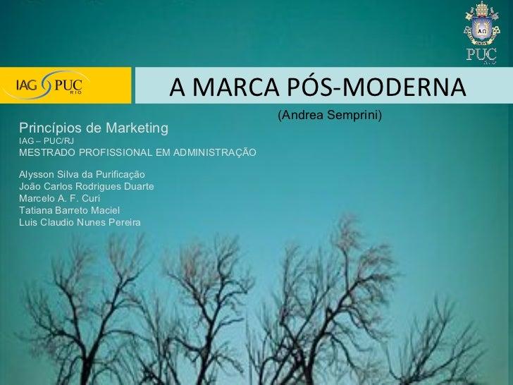 A MARCA PÓS-MODERNA (Andrea Semprini) Princípios de Marketing  IAG – PUC/RJ MESTRADO PROFISSIONAL EM ADMINISTRAÇÃO Alysson...