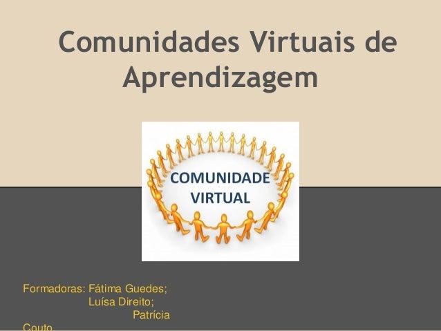 Comunidades Virtuais de         AprendizagemFormadoras: Fátima Guedes;            Luísa Direito;                     Patrí...