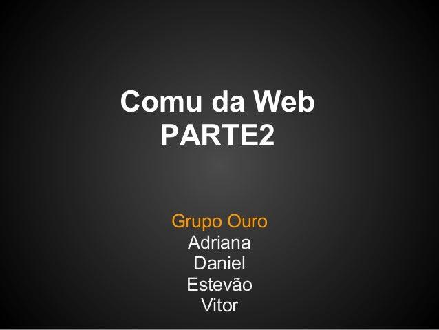 Comu da Web  PARTE2  Grupo Ouro   Adriana    Daniel   Estevão     Vitor