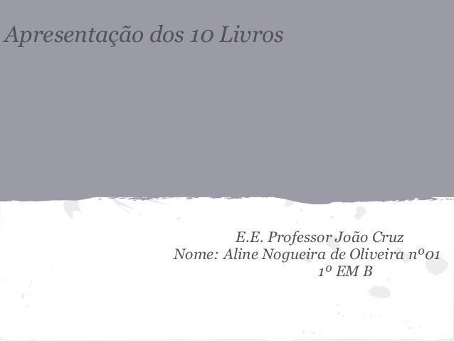 Apresentação dos 10 Livros E.E. Professor João Cruz Nome: Aline Nogueira de Oliveira nº01 1º EM B