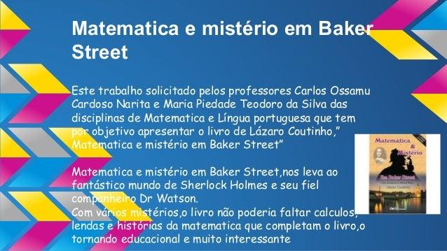 Matematica e mistério em Baker Street Este trabalho solicitado pelos professores Carlos Ossamu Cardoso Narita e Maria Pied...