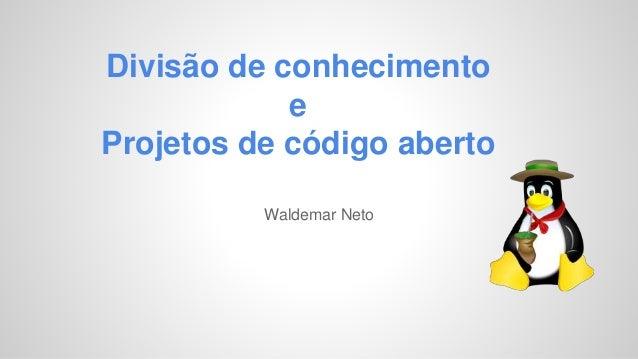Divisão de conhecimento  e  Projetos de código aberto  Waldemar Neto