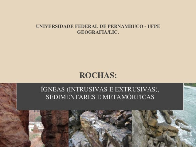 UNIVERSIDADE FEDERAL DE PERNAMBUCO - UFPE GEOGRAFIA/LIC. ROCHAS: ÍGNEAS (INTRUSIVAS E EXTRUSIVAS), SEDIMENTARES E METAMÓRF...