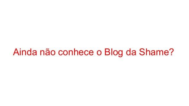 Ainda não conhece o Blog da Shame?
