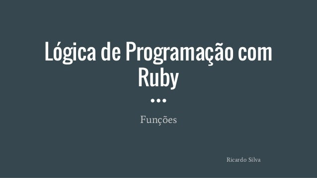 Lógica de Programação com Ruby Funções Ricardo Silva