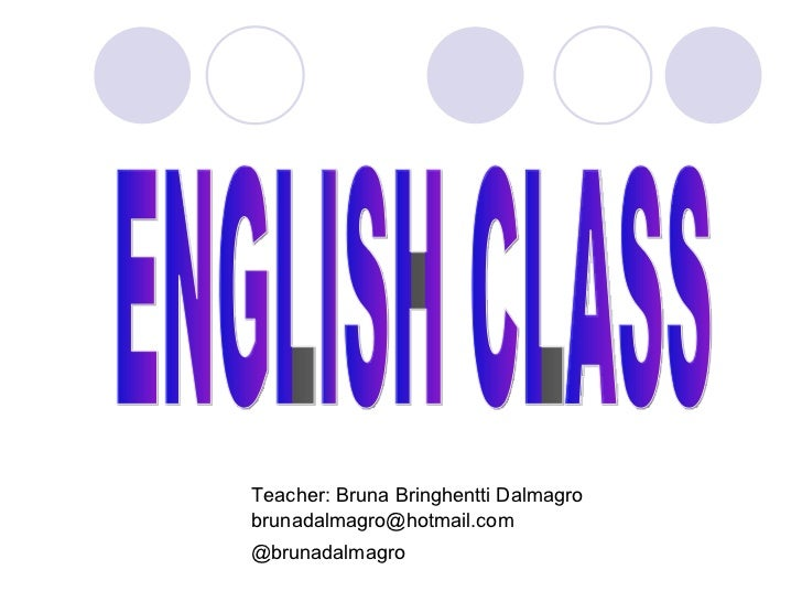 Teacher: Bruna Bringhentti Dalmagro [email_address] @brunadalmagro ENGLISH CLASS