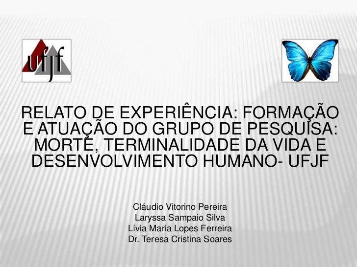 RELATO DE EXPERIÊNCIA: FORMAÇÃOE ATUAÇÃO DO GRUPO DE PESQUISA: MORTE, TERMINALIDADE DA VIDA E DESENVOLVIMENTO HUMANO- UFJF...