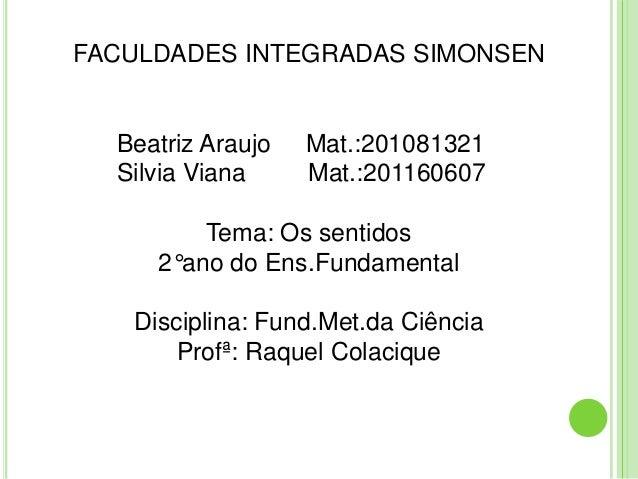 FACULDADES INTEGRADAS SIMONSEN  Beatriz Araujo   Mat.:201081321  Silvia Viana     Mat.:201160607         Tema: Os sentidos...
