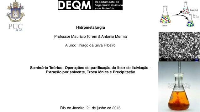 Hidrometalurgia Professor Maurício Torem & Antonio Merma Aluno: Thiago da Silva Ribeiro Seminário Teórico: Operações de pu...