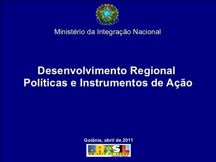Desenvolvimento Regional  Políticas e Instrumentos de Ação Ministério da Integração Nacional Goiânia, abril de 2011