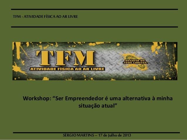 """TFM- ATIVIDADEFÍSICAAOAR LIVRE SÉRGIOMARTINS–17 deJulhode 2013 Workshop: """"Ser Empreendedor é uma alternativa à minha situ..."""