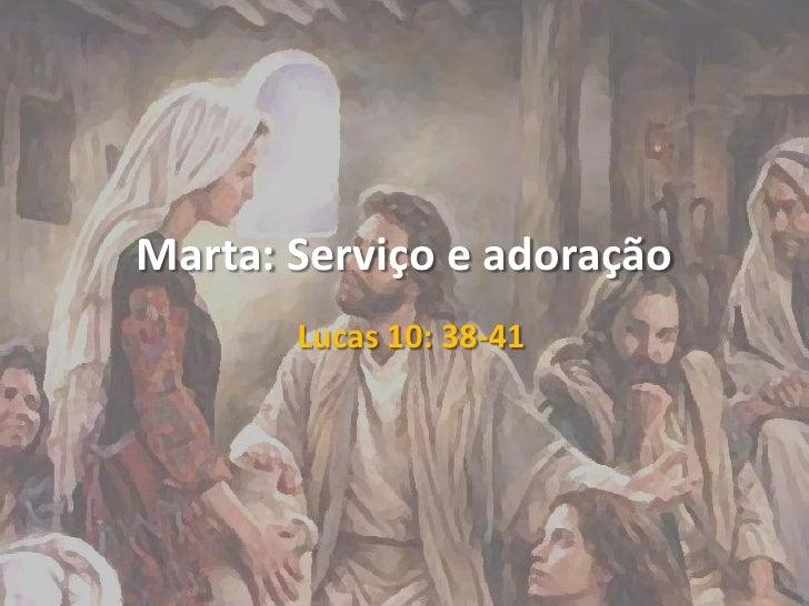 Marta: Serviço e adoração<br />Lucas 10: 38-41<br />