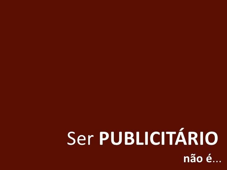 Ser PUBLICITÁRIO<br />não é...<br />
