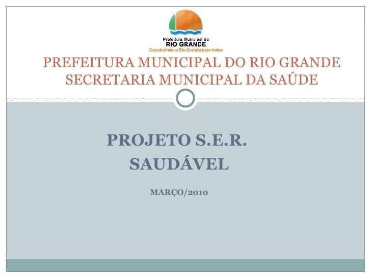 PROJETO S.E.R.  SAUDÁVEL MARÇO/2010 PREFEITURA MUNICIPAL DO RIO GRANDE SECRETARIA MUNICIPAL DA SAÚDE