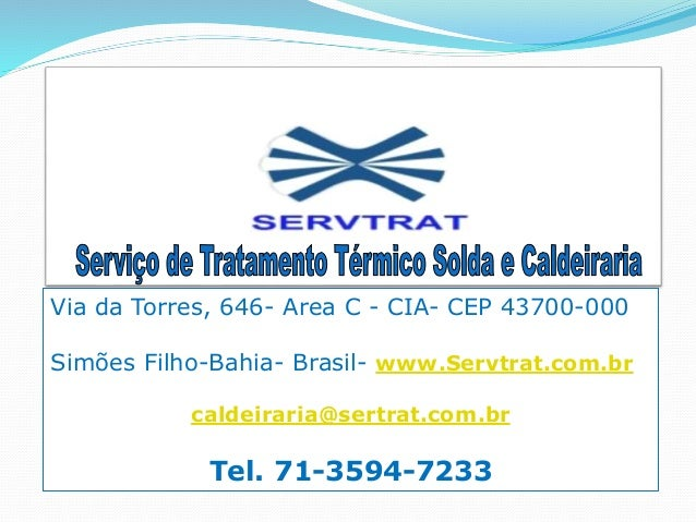 Via da Torres, 646- Area C - CIA- CEP 43700-000  Simões Filho-Bahia- Brasil- www.Servtrat.com.br  caldeiraria@sertrat.com....